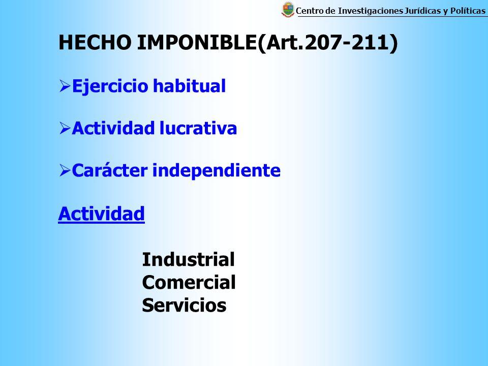 HECHO IMPONIBLE(Art.207-211) Ejercicio habitual Actividad lucrativa Carácter independiente Actividad Industrial Comercial Servicios Centro de Investigaciones Jurídicas y Políticas