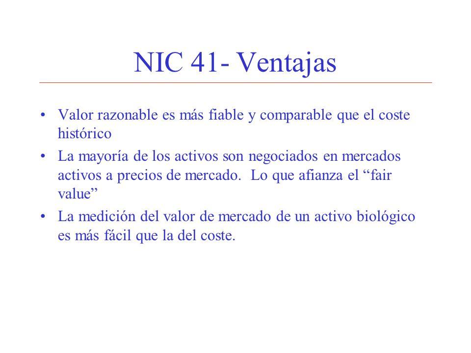 NIC 41- Ventajas Valor razonable es más fiable y comparable que el coste histórico La mayoría de los activos son negociados en mercados activos a prec