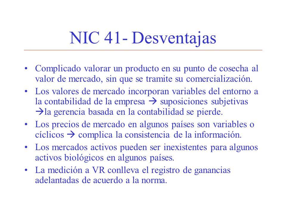 NIC 41- Desventajas Complicado valorar un producto en su punto de cosecha al valor de mercado, sin que se tramite su comercialización. Los valores de