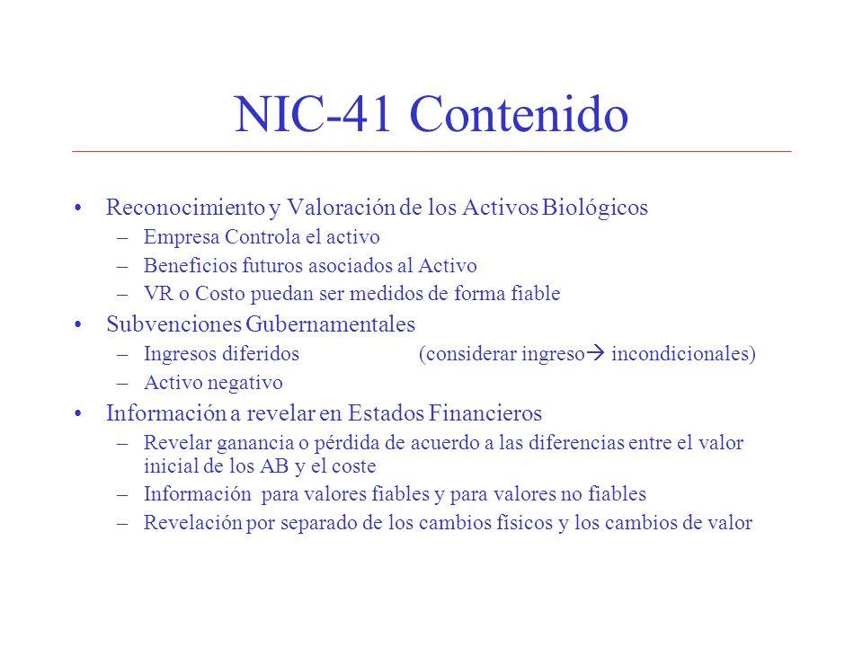 NIC-41 Contenido Reconocimiento y Valoración de los Activos Biológicos –Empresa Controla el activo –Beneficios futuros asociados al Activo –VR o Costo