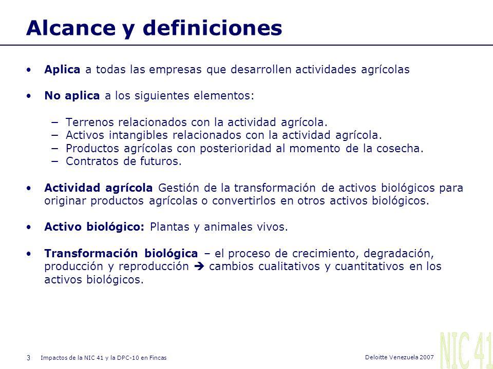 3 Impactos de la NIC 41 y la DPC-10 en Fincas Deloitte Venezuela 2007 Alcance y definiciones Aplica a todas las empresas que desarrollen actividades agrícolas No aplica a los siguientes elementos: Terrenos relacionados con la actividad agrícola.