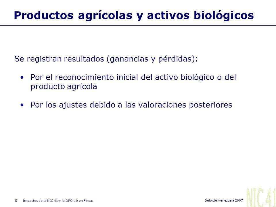 6 Impactos de la NIC 41 y la DPC-10 en Fincas Deloitte Venezuela 2007 Productos agrícolas y activos biológicos Se registran resultados (ganancias y pérdidas): Por el reconocimiento inicial del activo biológico o del producto agrícola Por los ajustes debido a las valoraciones posteriores
