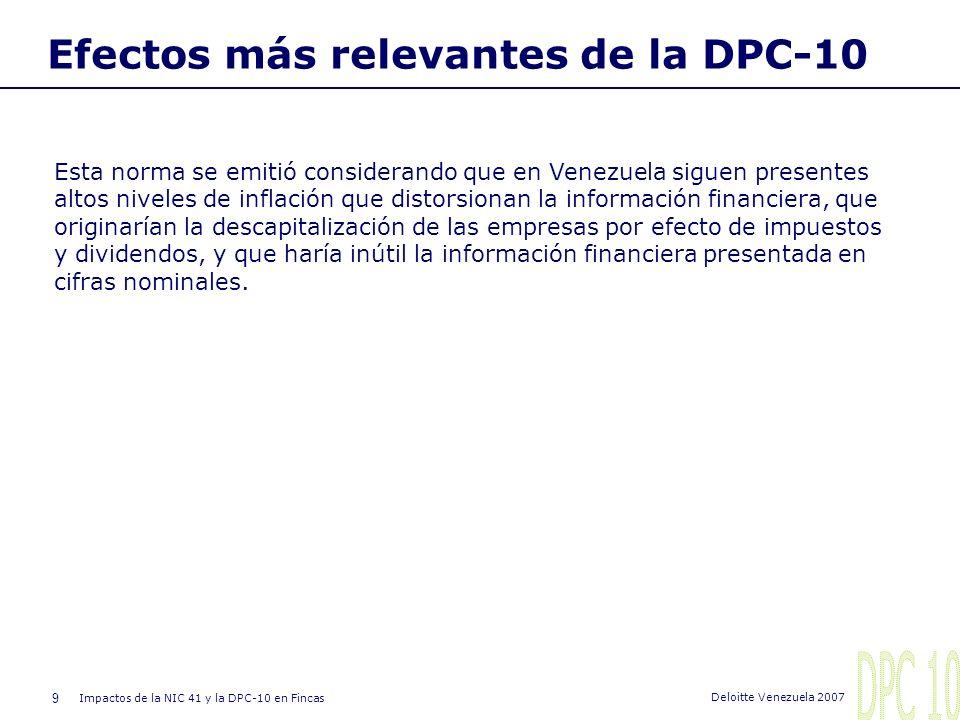 9 Impactos de la NIC 41 y la DPC-10 en Fincas Deloitte Venezuela 2007 Efectos más relevantes de la DPC-10 Esta norma se emitió considerando que en Venezuela siguen presentes altos niveles de inflación que distorsionan la información financiera, que originarían la descapitalización de las empresas por efecto de impuestos y dividendos, y que haría inútil la información financiera presentada en cifras nominales.
