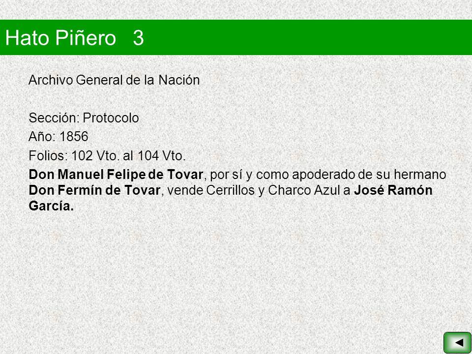 Hato Piñero 3 Archivo General de la Nación Sección: Protocolo Año: 1856 Folios: 102 Vto. al 104 Vto. Don Manuel Felipe de Tovar, por sí y como apodera