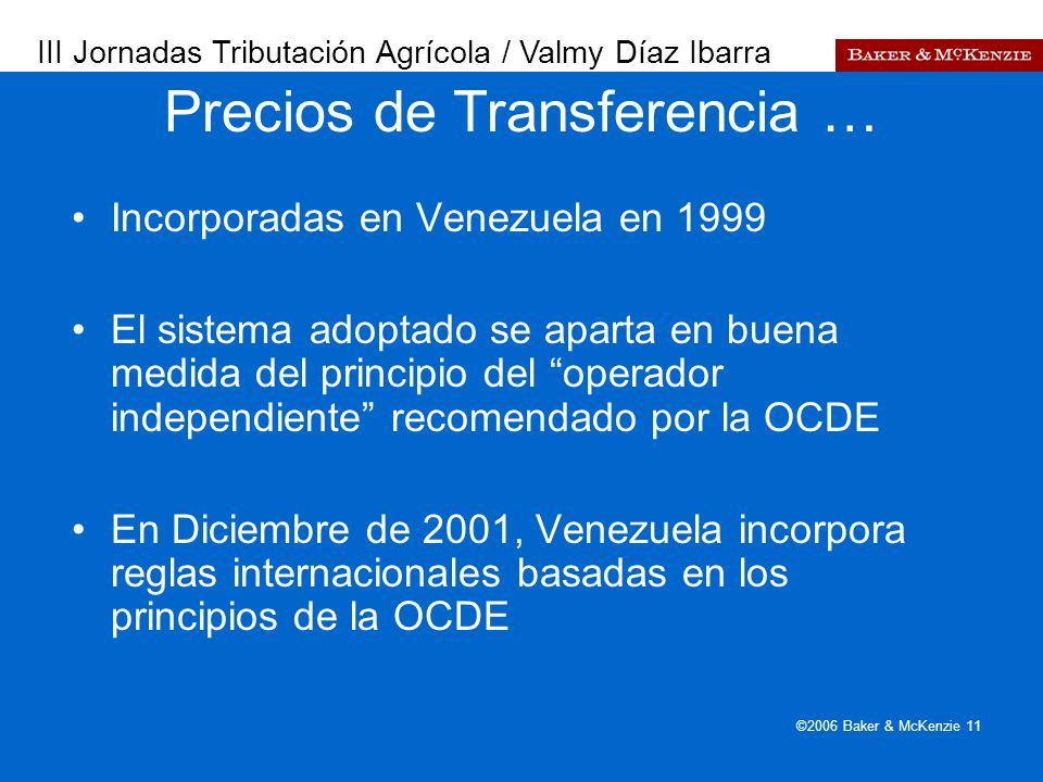 Presentación a AutoAmbar-Nissan ©2006 Baker & McKenzie 11 Incorporadas en Venezuela en 1999 El sistema adoptado se aparta en buena medida del principio del operador independiente recomendado por la OCDE En Diciembre de 2001, Venezuela incorpora reglas internacionales basadas en los principios de la OCDE Precios de Transferencia … III Jornadas Tributación Agrícola / Valmy Díaz Ibarra