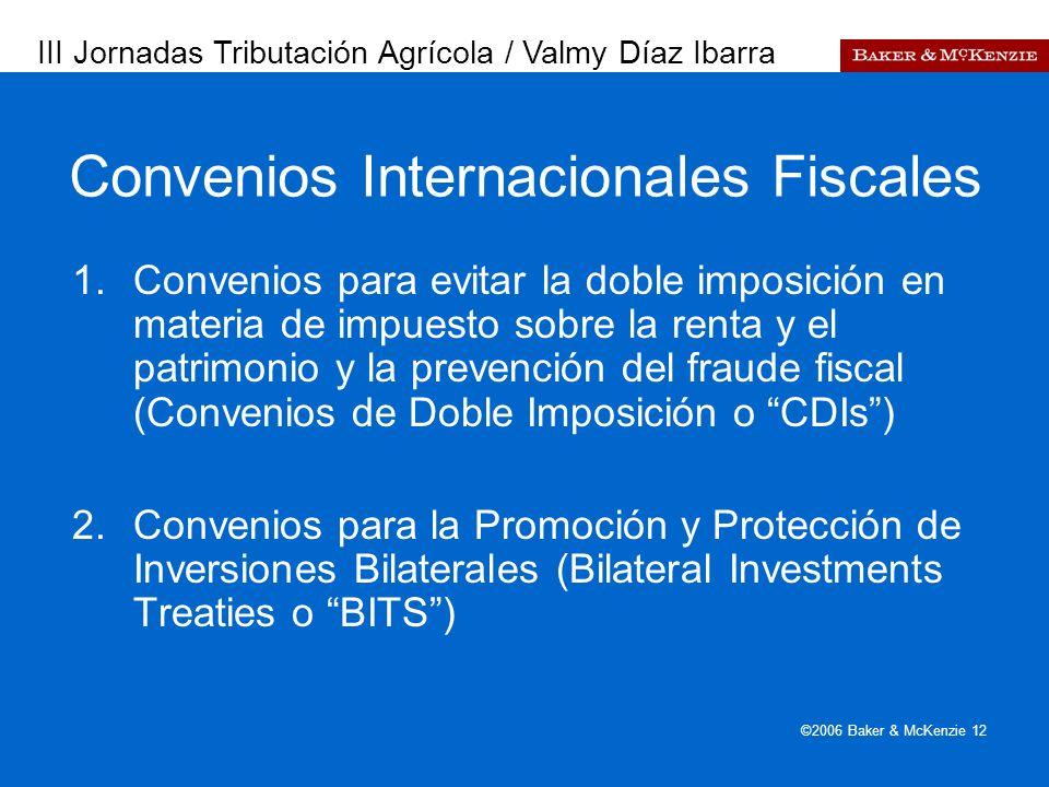 Presentación a AutoAmbar-Nissan ©2006 Baker & McKenzie 12 Convenios Internacionales Fiscales 1.Convenios para evitar la doble imposición en materia de impuesto sobre la renta y el patrimonio y la prevención del fraude fiscal (Convenios de Doble Imposición o CDIs) 2.Convenios para la Promoción y Protección de Inversiones Bilaterales (Bilateral Investments Treaties o BITS) III Jornadas Tributación Agrícola / Valmy Díaz Ibarra