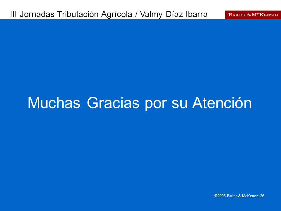 Presentación a AutoAmbar-Nissan ©2006 Baker & McKenzie 26 Muchas Gracias por su Atención III Jornadas Tributación Agrícola / Valmy Díaz Ibarra