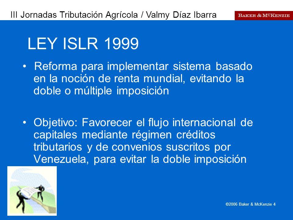 Presentación a AutoAmbar-Nissan ©2006 Baker & McKenzie 4 LEY ISLR 1999 Reforma para implementar sistema basado en la noción de renta mundial, evitando la doble o múltiple imposición Objetivo: Favorecer el flujo internacional de capitales mediante régimen créditos tributarios y de convenios suscritos por Venezuela, para evitar la doble imposición III Jornadas Tributación Agrícola / Valmy Díaz Ibarra