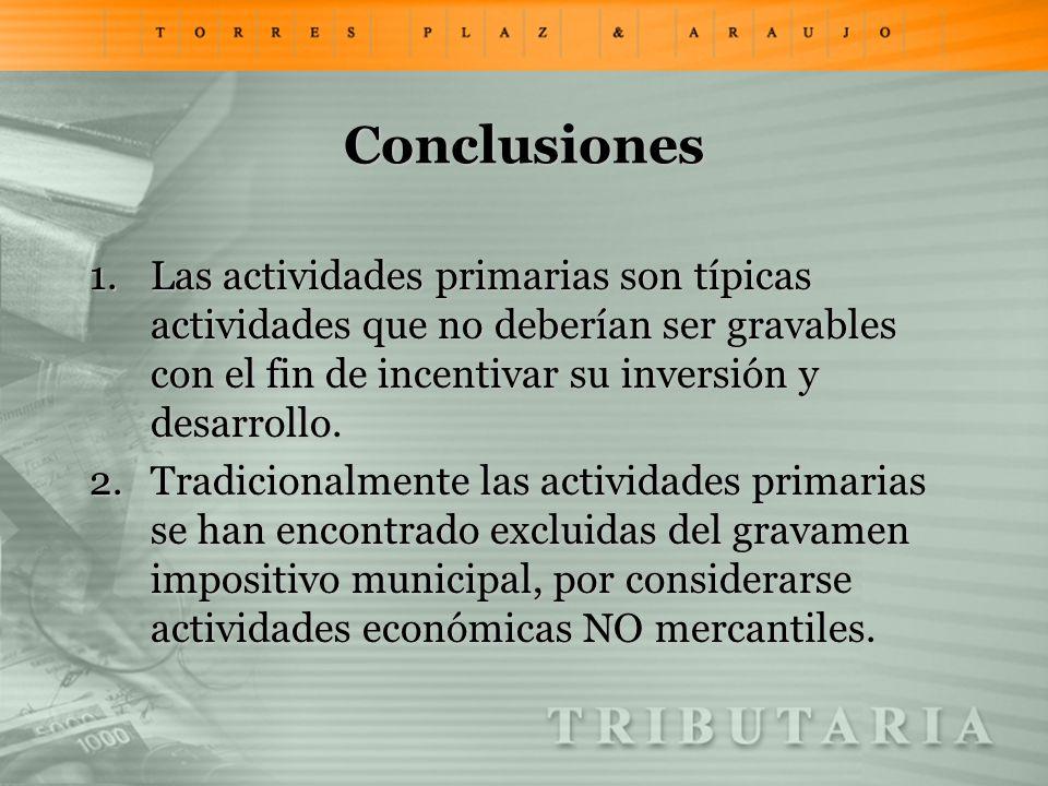 Conclusiones 1.Las actividades primarias son típicas actividades que no deberían ser gravables con el fin de incentivar su inversión y desarrollo. 2.T
