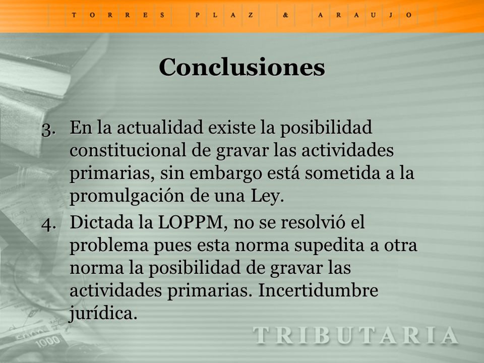 Conclusiones 3.En la actualidad existe la posibilidad constitucional de gravar las actividades primarias, sin embargo está sometida a la promulgación