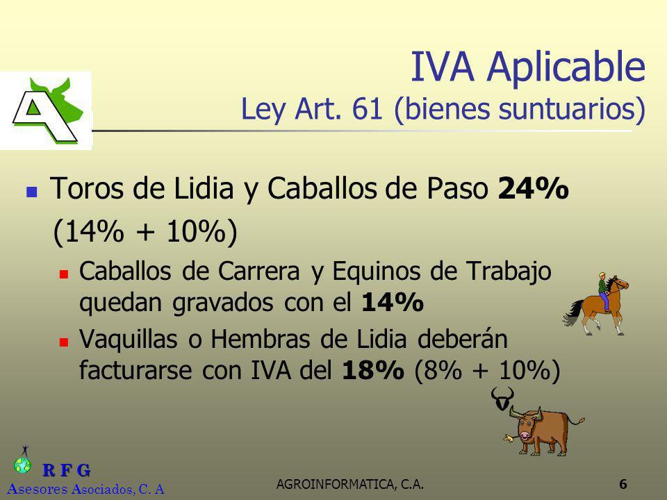 R F G R F G A sesores A sociados, C. A AGROINFORMATICA, C.A.6 IVA Aplicable Ley Art. 61 (bienes suntuarios) Toros de Lidia y Caballos de Paso 24% (14%