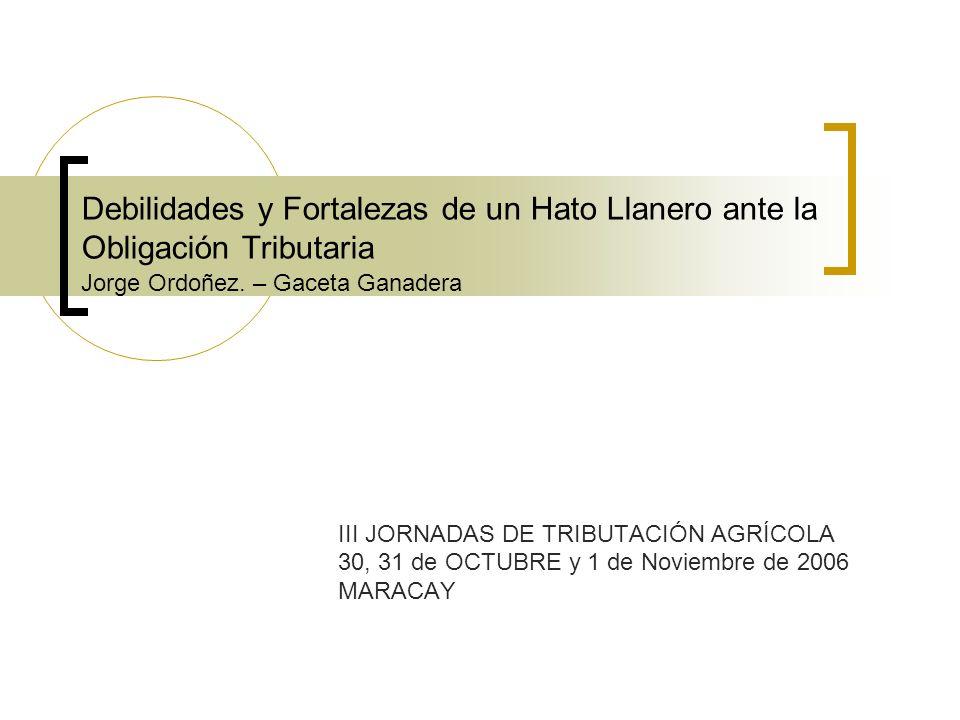 Debilidades y Fortalezas de un Hato Llanero ante la Obligación Tributaria Jorge Ordoñez. – Gaceta Ganadera III JORNADAS DE TRIBUTACIÓN AGRÍCOLA 30, 31
