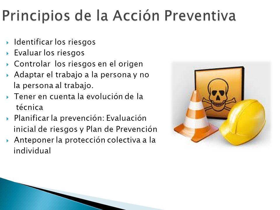 Identificar los riesgos Evaluar los riesgos Controlar los riesgos en el origen Adaptar el trabajo a la persona y no la persona al trabajo.