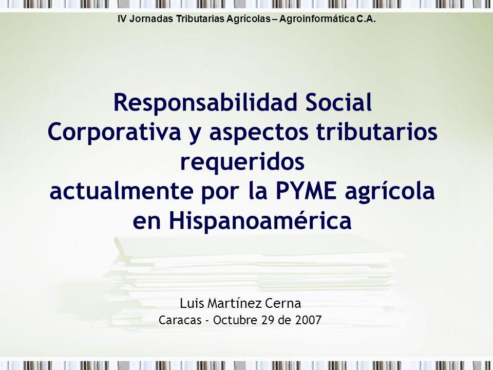IV Jornadas Tributarias Agrícolas – Agroinformática C.A. Luis Martínez Cerna Caracas - Octubre 29 de 2007 Responsabilidad Social Corporativa y aspecto