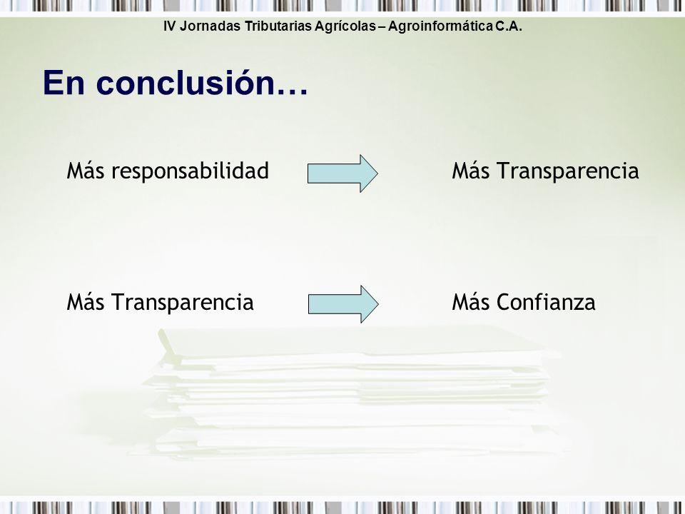 IV Jornadas Tributarias Agrícolas – Agroinformática C.A. En conclusión… Más responsabilidadMás Transparencia Más TransparenciaMás Confianza