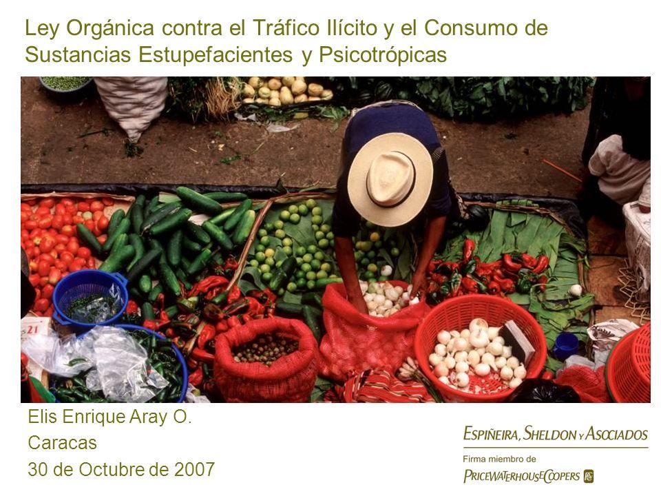 Ley Orgánica contra el Tráfico Ilícito y el Consumo de Sustancias Estupefacientes y Psicotrópicas Elis Enrique Aray O. Caracas 30 de Octubre de 2007