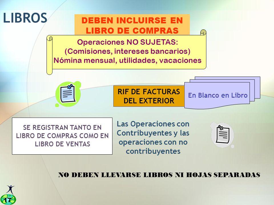 17 SE REGISTRAN TANTO EN LIBRO DE COMPRAS COMO EN LIBRO DE VENTAS DEBEN INCLUIRSE EN LIBRO DE COMPRAS LIBROS RIF DE FACTURAS DEL EXTERIOR Operaciones NO SUJETAS: (Comisiones, intereses bancarios) Nómina mensual, utilidades, vacaciones Las Operaciones con Contribuyentes y las operaciones con no contribuyentes En Blanco en Libro NO DEBEN LLEVARSE LIBROS NI HOJAS SEPARADAS