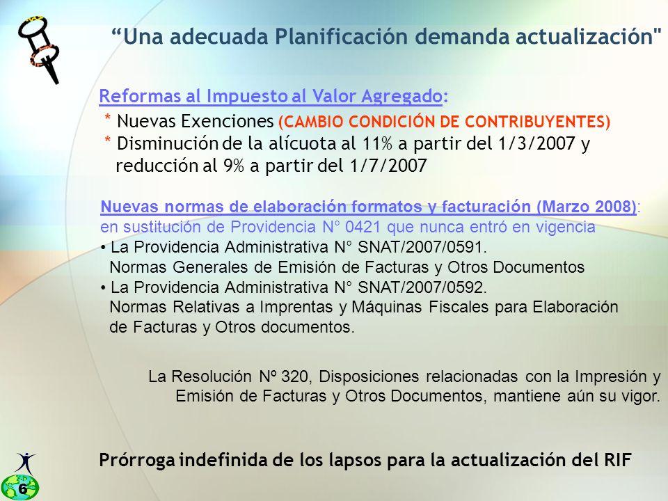 6 Reformas al Impuesto al Valor Agregado: * Nuevas Exenciones (CAMBIO CONDICIÓN DE CONTRIBUYENTES) * Disminución de la alícuota al 11% a partir del 1/3/2007 y reducción al 9% a partir del 1/7/2007 Una adecuada Planificación demanda actualización Prórroga indefinida de los lapsos para la actualización del RIF Nuevas normas de elaboración formatos y facturación (Marzo 2008): en sustitución de Providencia N° 0421 que nunca entró en vigencia La Providencia Administrativa N° SNAT/2007/0591.