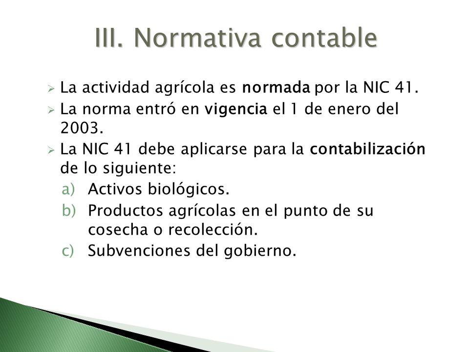 La actividad agrícola es normada por la NIC 41. La norma entró en vigencia el 1 de enero del 2003. La NIC 41 debe aplicarse para la contabilización de