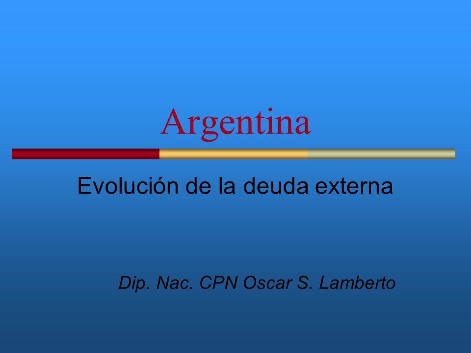Argentina Evolución de la deuda externa Dip. Nac. CPN Oscar S. Lamberto