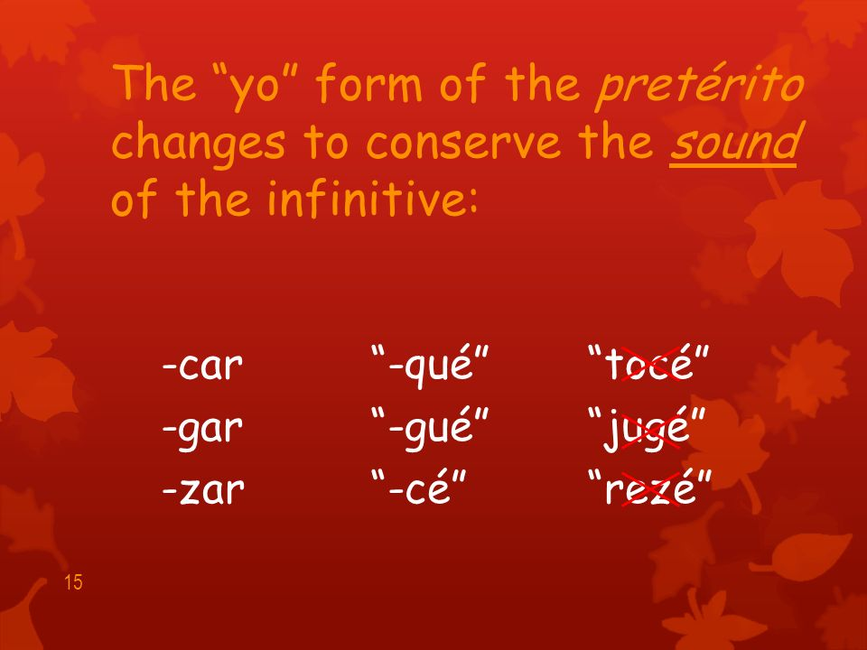 Verbs ending in -car, -gar, and -zar have a spelling change in the yo form of the pretérito.