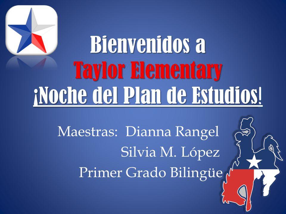 Bienvenidos a Taylor Elementary ¡Noche del Plan de Estudios ! Maestras: Dianna Rangel Silvia M. López Primer Grado Bilingüe
