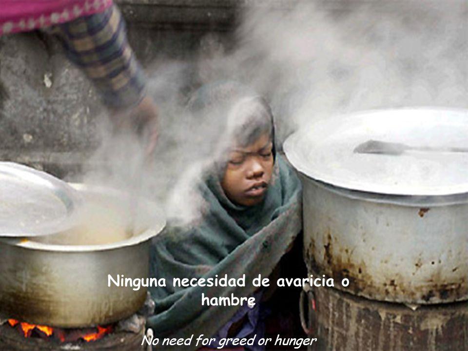 Ninguna necesidad de avaricia o hambre No need for greed or hunger