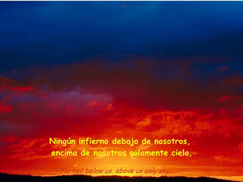 No hell below us, above us only sky, Ningún infierno debajo de nosotros, encima de nosotros solamente cielo,