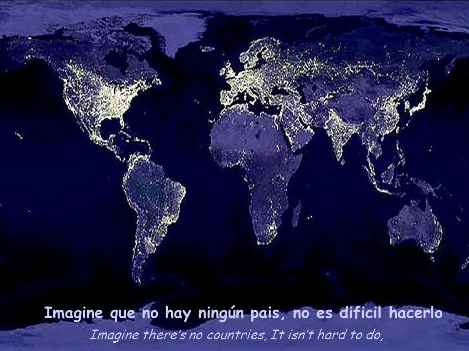 Imagine theres no countries, It isnt hard to do, Imagine que no hay ningún pais, no es dificil hacerlo