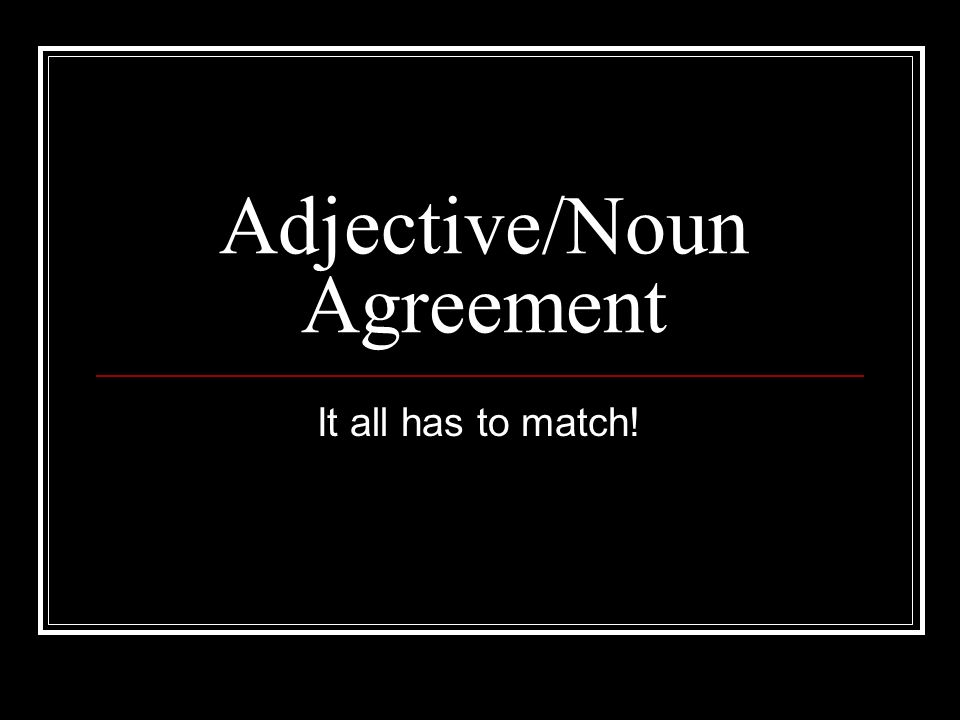 Adjective/Noun Agreement It all has to match!