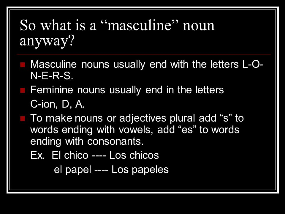 So what is a masculine noun anyway? Masculine nouns usually end with the letters L-O- N-E-R-S. Feminine nouns usually end in the letters C-ion, D, A.