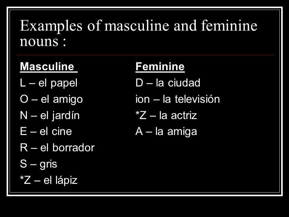 Examples of masculine and feminine nouns : MasculineFeminine L – el papelD – la ciudad O – el amigoion – la televisión N – el jardín*Z – la actriz E –
