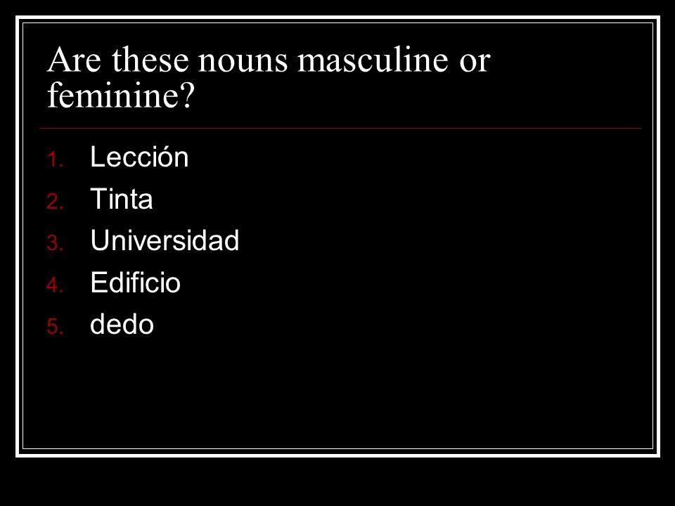 Are these nouns masculine or feminine? 1. Lección 2. Tinta 3. Universidad 4. Edificio 5. dedo