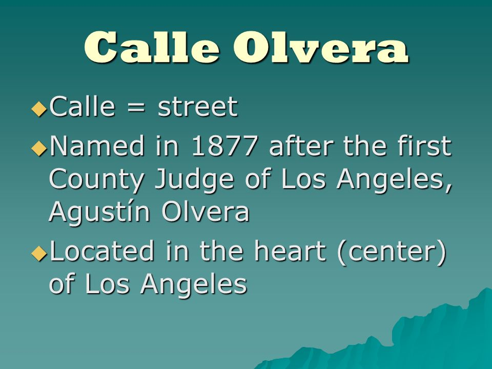 Calle Olvera Calle = street Calle = street Named in 1877 after the first County Judge of Los Angeles, Agustín Olvera Named in 1877 after the first County Judge of Los Angeles, Agustín Olvera Located in the heart (center) of Los Angeles Located in the heart (center) of Los Angeles