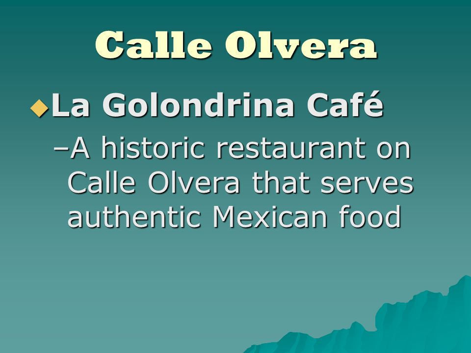 La Golondrina Café La Golondrina Café –A historic restaurant on Calle Olvera that serves authentic Mexican food