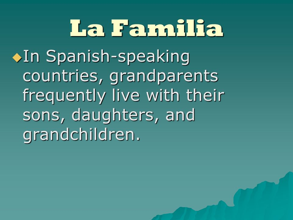 La Familia In Spanish-speaking countries, grandparents frequently live with their sons, daughters, and grandchildren.