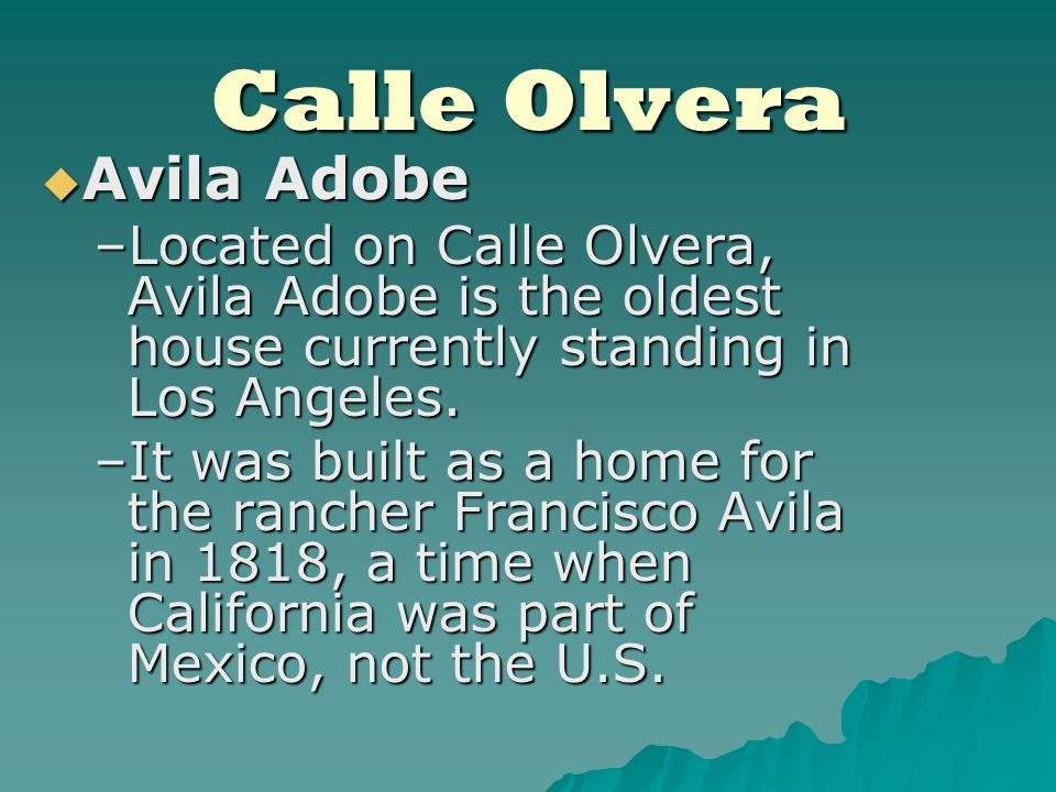 Calle Olvera Avila Adobe Avila Adobe –Located on Calle Olvera, Avila Adobe is the oldest house currently standing in Los Angeles.