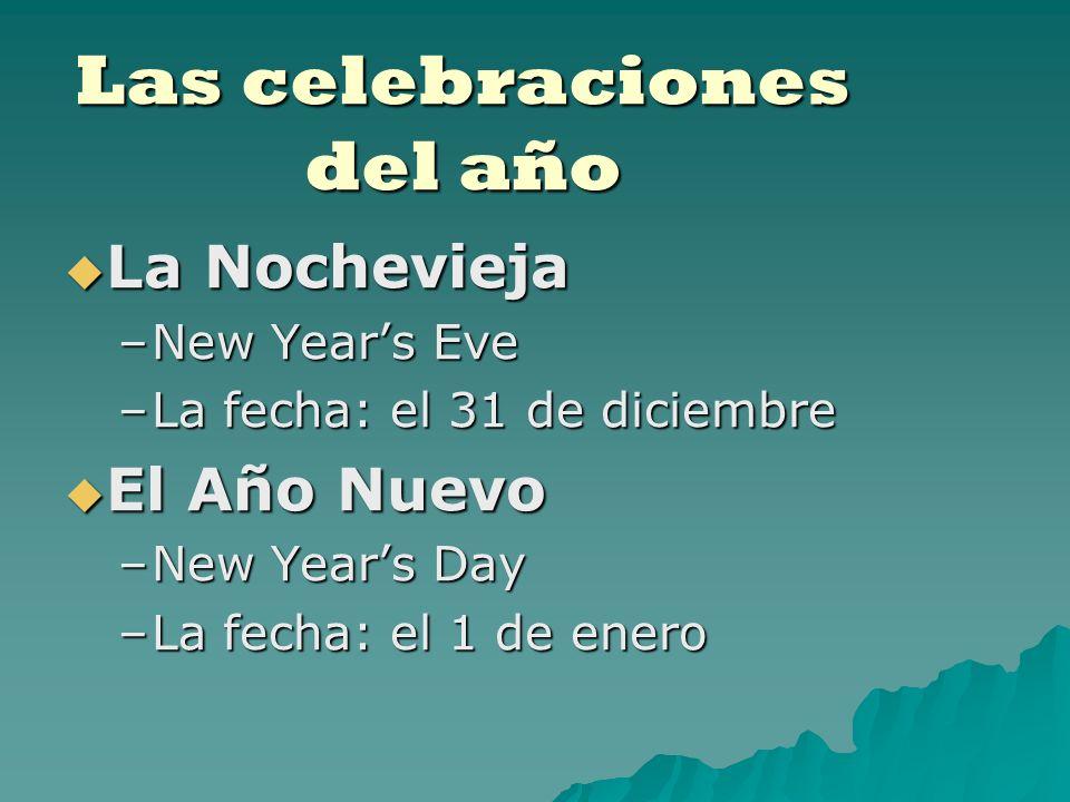 Las celebraciones del año La Nochevieja La Nochevieja –New Years Eve –La fecha: el 31 de diciembre El Año Nuevo El Año Nuevo –New Years Day –La fecha: el 1 de enero