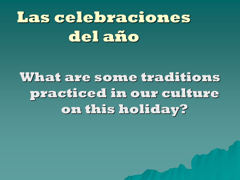 Las celebraciones del año What are some traditions practiced in our culture on this holiday