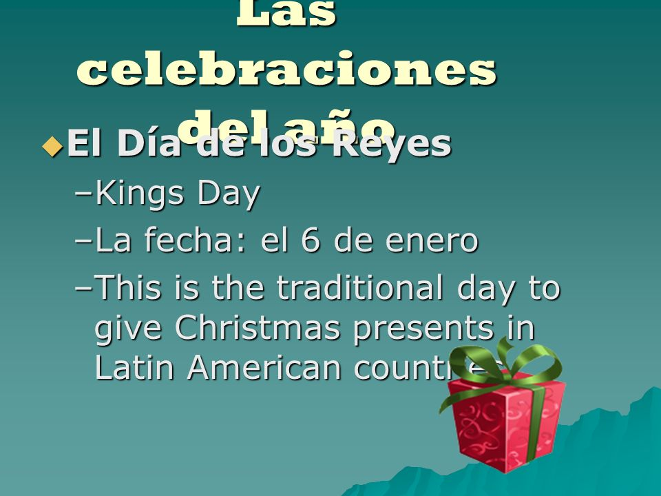 Las celebraciones del año El Día de los Reyes El Día de los Reyes –Kings Day –La fecha: el 6 de enero –This is the traditional day to give Christmas presents in Latin American countries.