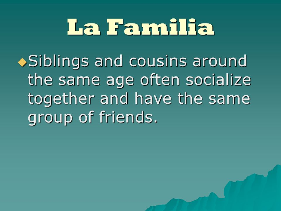 La Familia Siblings and cousins around the same age often socialize together and have the same group of friends.