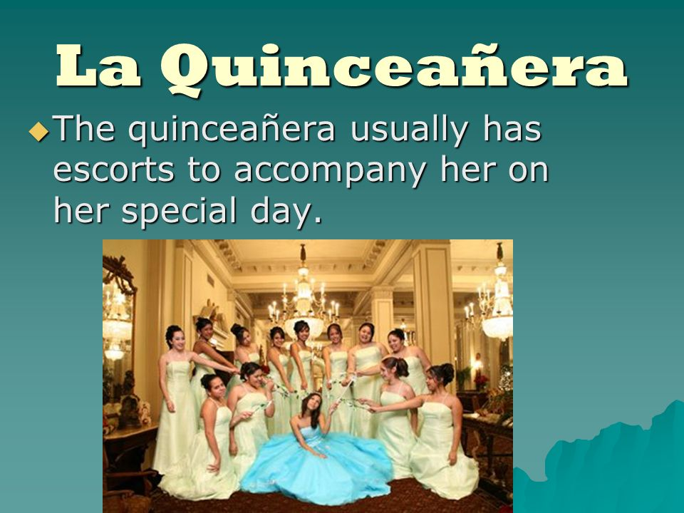 La Quinceañera The quinceañera usually has escorts to accompany her on her special day.