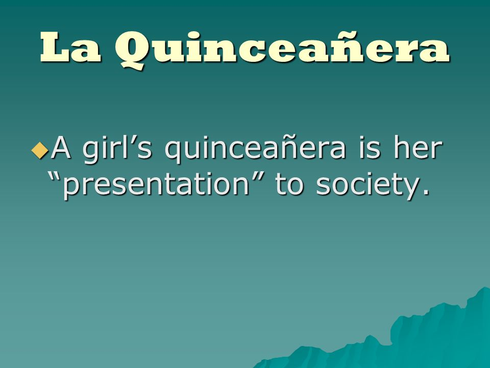 La Quinceañera A girls quinceañera is her presentation to society.