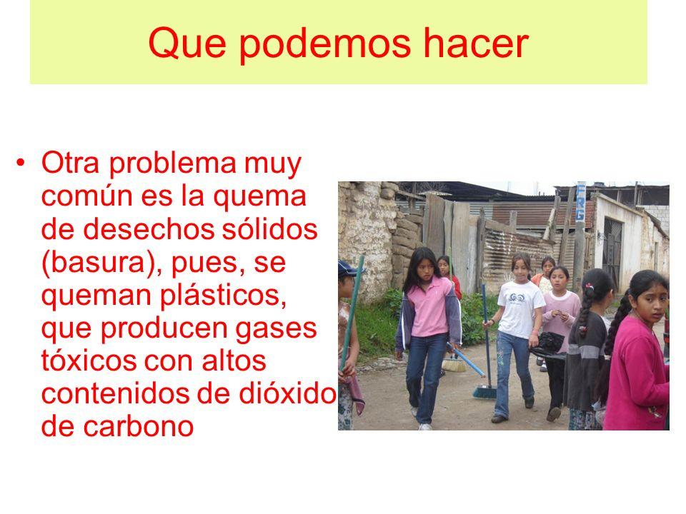 Que podemos hacer Otra problema muy común es la quema de desechos sólidos (basura), pues, se queman plásticos, que producen gases tóxicos con altos co