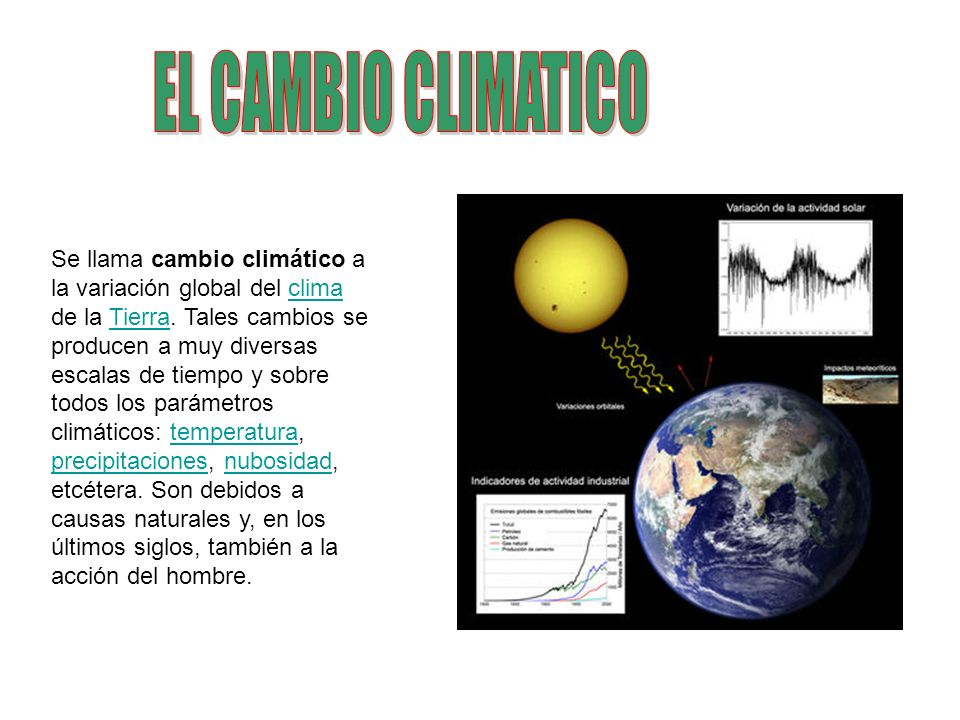 Se llama cambio climático a la variación global del clima de la Tierra. Tales cambios se producen a muy diversas escalas de tiempo y sobre todos los p