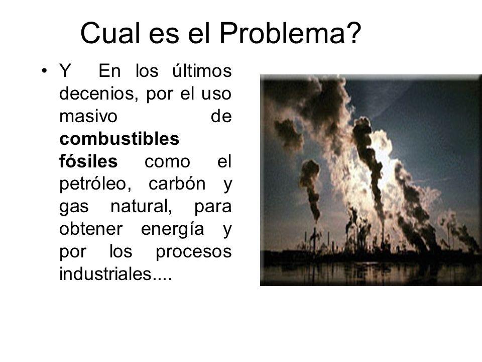 Cual es el Problema? Y En los últimos decenios, por el uso masivo de combustibles fósiles como el petróleo, carbón y gas natural, para obtener energía