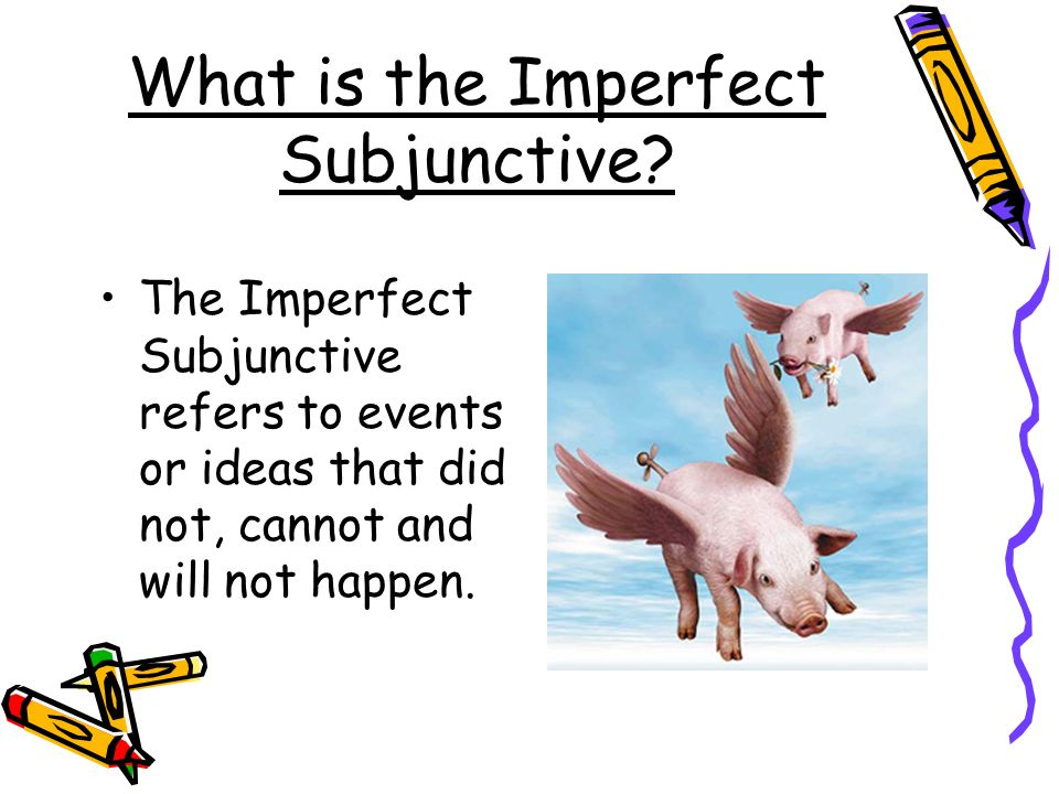 What is the Imperfect Subjunctive? The Imperfect Subjunctive refers to events or ideas that did not, cannot and will not happen.