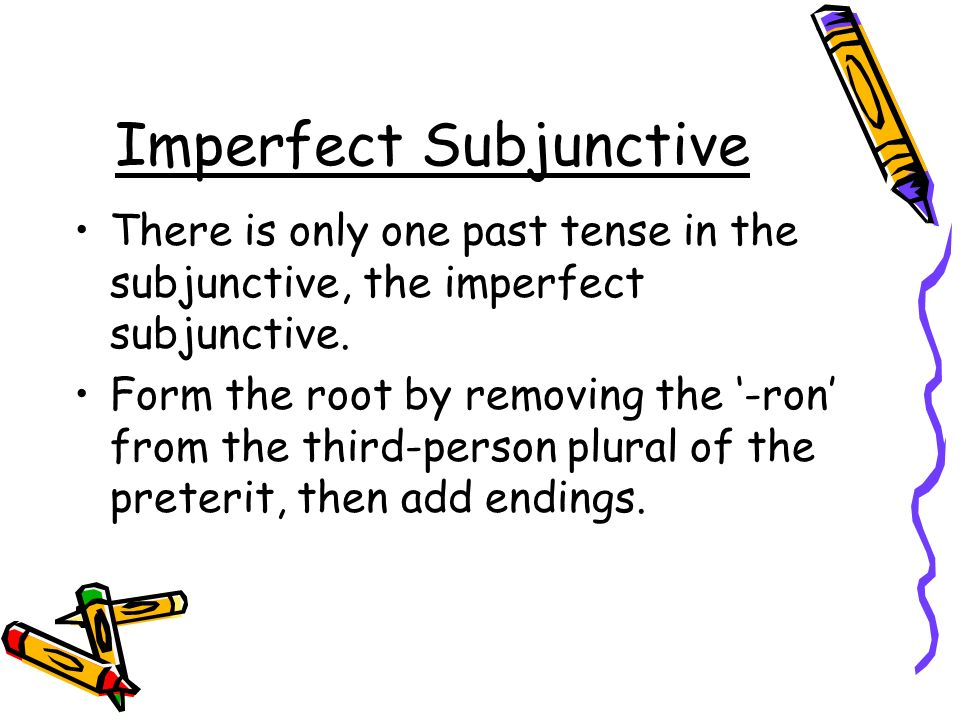 Imperfect Subjunctive There is only one past tense in the subjunctive, the imperfect subjunctive. Form the root by removing the -ron from the third-pe
