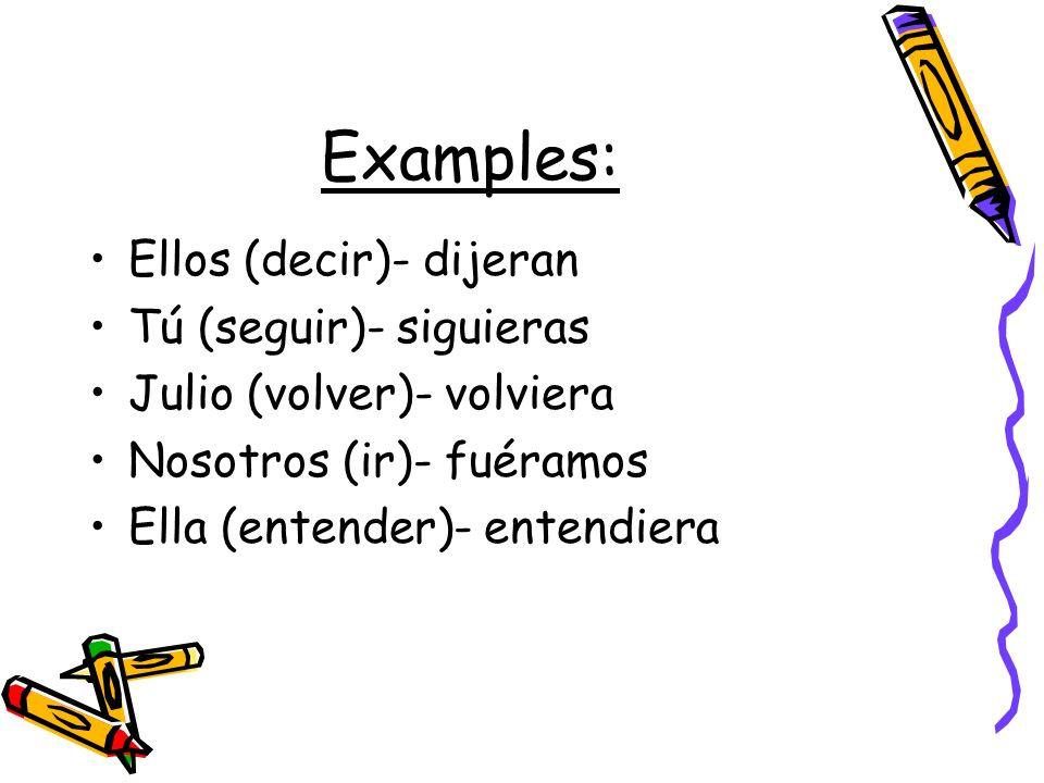Examples: Ellos (decir)- dijeran Tú (seguir)- siguieras Julio (volver)- volviera Nosotros (ir)- fuéramos Ella (entender)- entendiera