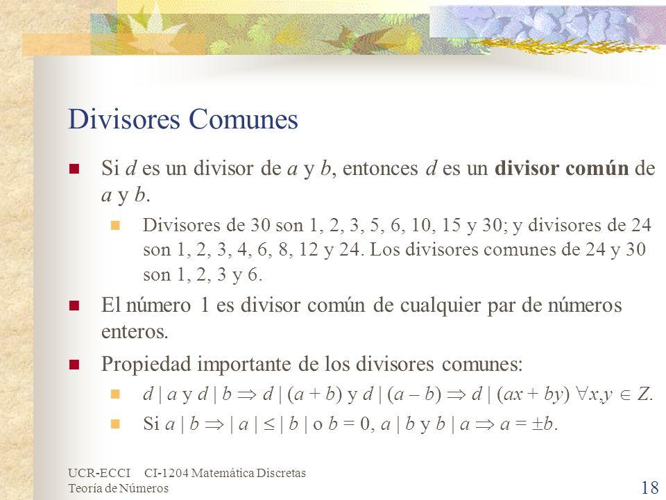 UCR-ECCI CI-1204 Matemática Discretas Teoría de Números Divisores Comunes Si d es un divisor de a y b, entonces d es un divisor común de a y b. Diviso